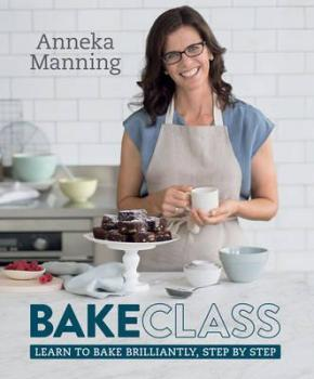 Bake Class: Learn to Bake Brilliantly, Step by Step
