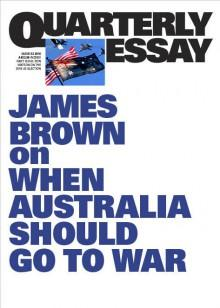 James Brown on Going to War: Quarterly Essay 62