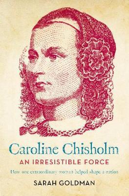 Caroline Chisholm: An Irresistible Force