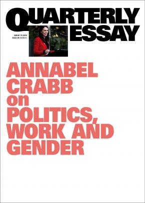 Annabel Crabb on Politics, Work and Gnder: Quarterly Essay 7