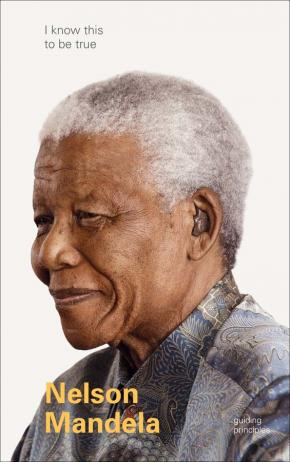 The Guiding Principles of Nelson Mandela (I Know This To Be True)